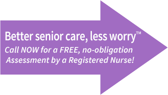 Better Senior care, less worry. Call NOW for a FREE, no-obligation Assessment by a Registered Nurse!