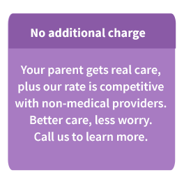 No additional charge: Your parent gets real care, plus our rate is competitive with non-medical providers. Better care. less worry. Call us to learn more.